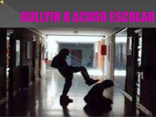    El acoso escolar o bullying, es cualquier    forma de maltrato psicológico, verbal o    físico producido entre escolar...