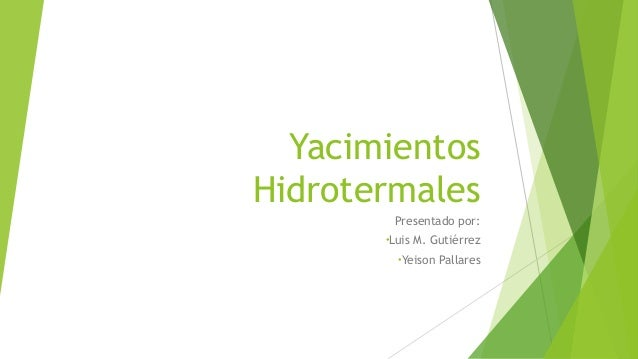 Yacimientos Hidrotermales Presentado por: •Luis M. Gutiérrez •Yeison Pallares