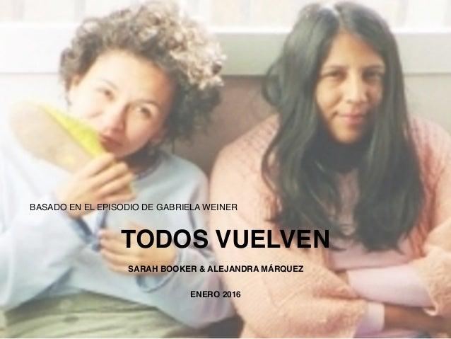 BASADO EN EL EPISODIO DE GABRIELA WEINER TODOS VUELVEN SARAH BOOKER & ALEJANDRA MÁRQUEZ ENERO 2016