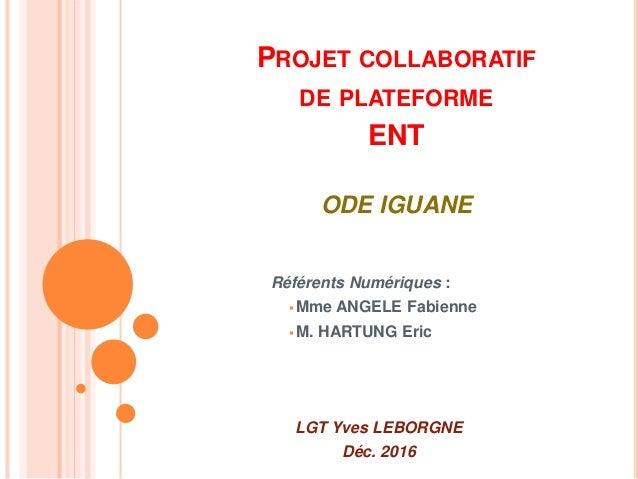 PROJET COLLABORATIF DE PLATEFORME ENT ODE IGUANE Référents Numériques :  Mme ANGELE Fabienne  M. HARTUNG Eric LGT Yves L...