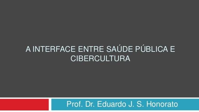 A INTERFACE ENTRE SAÚDE PÚBLICA E CIBERCULTURA Prof. Dr. Eduardo J. S. Honorato