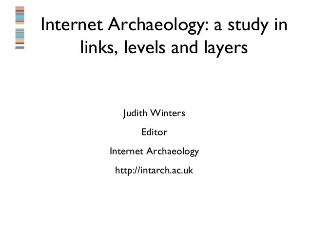 Internet Archaeology: a study in     links, levels and layers           Judith Winters               Editor        Interne...