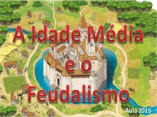 A Idade Média • A Idade Média foi um período que compreendeu do século V ao século XV. • Suas principais características s...