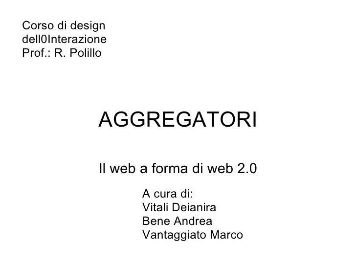 AGGREGATORI Il web a forma di web 2.0 Corso di design dell0Interazione Prof.: R. Polillo  A cura di: Vitali Deianira Bene...