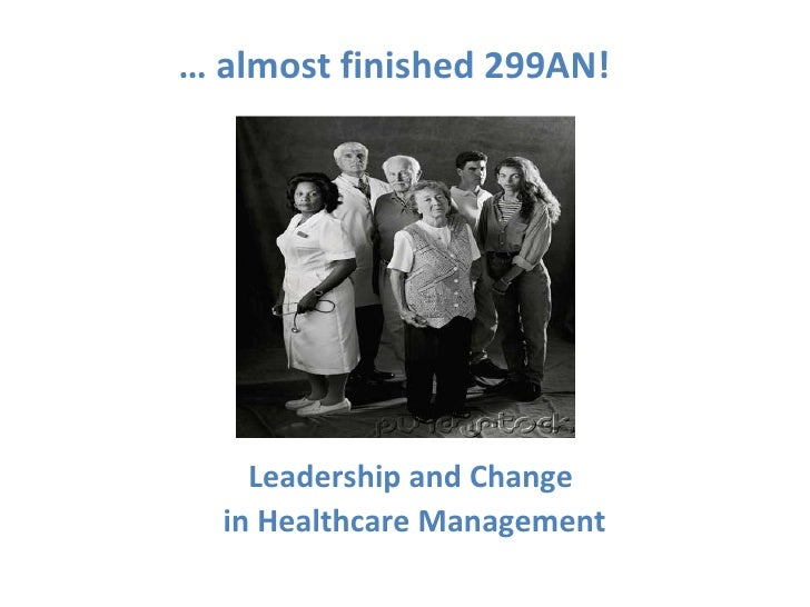 Leadership and Change  in Healthcare Management …  almost finished 299AN!