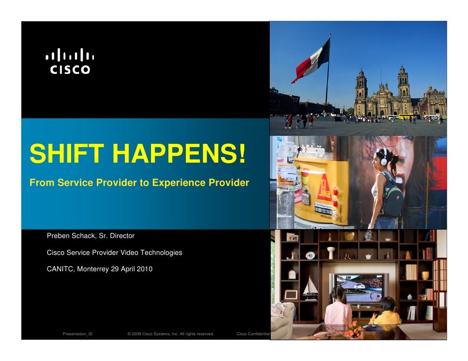 SHIFT HAPPENS! From Service Provider to Experience Provider        Preben Schack, Sr. Director     Cisco Service Provider ...