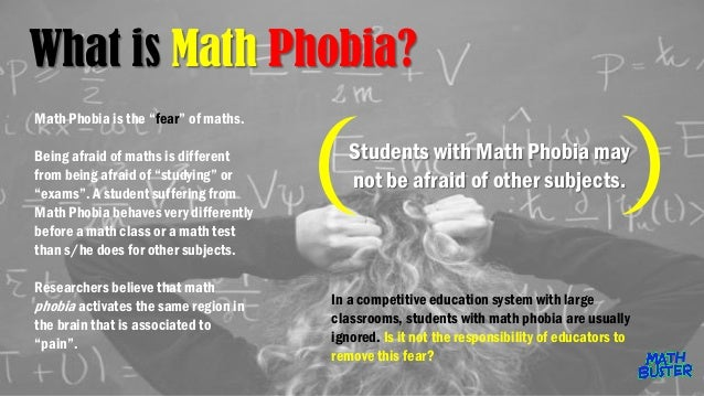 fear of maths Fear of numbers phobia – numerophobia or arithmophobia failing or doing poorly in math at school could lead to a permanent fear of numbers.