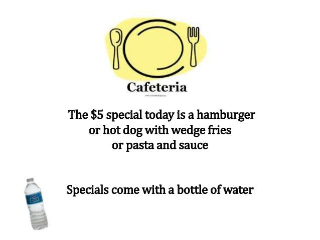 The $5 special today is a hamburger or hot dog with wedge fries or pasta and sauce Specials come with a bottle of water