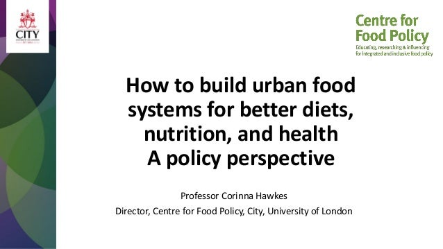 How to build urban food systems for better diets, nutrition, and health A policy perspective Professor Corinna Hawkes Dire...