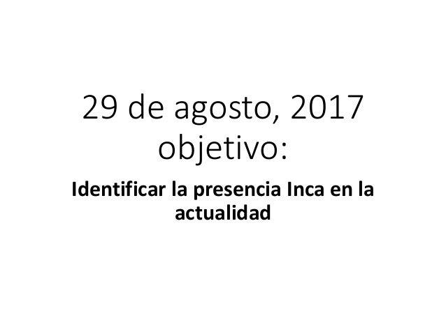 29 de agosto, 2017 objetivo: Identificar la presencia Inca en la actualidad