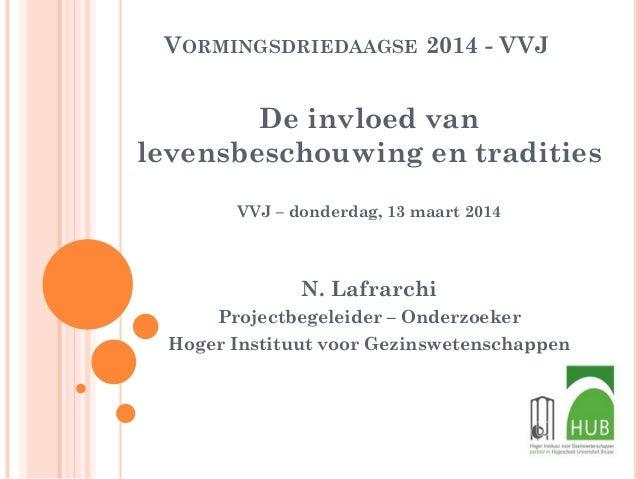 VORMINGSDRIEDAAGSE 2014 - VVJ De invloed van levensbeschouwing en tradities VVJ – donderdag, 13 maart 2014 N. Lafrarchi Pr...