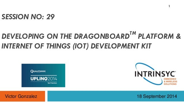 SESSION NO: 29 DEVELOPING ON THE DRAGONBOARDTM PLATFORM & INTERNET OF THINGS (IOT) DEVELOPMENT KIT 18 September 2014 1 Vic...