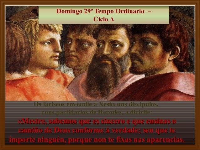 Os fariseos envíanlle a Xesús uns discípulos,  cuns partidarios de Herodes, a dicirlle:  «Mestre, ssaabbeemmooss qquuee ee...