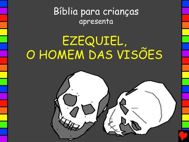 EZEQUIEL, O HOMEM DAS VISÕES Bíblia para crianças apresenta