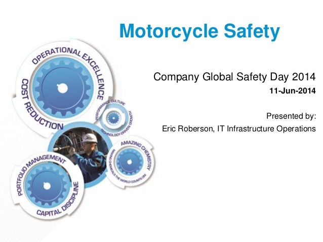 Motorcycle Safety Company Global Safety Day 2014 11-Jun-2014 Presented by: Eric Roberson, IT Infrastructure Operations