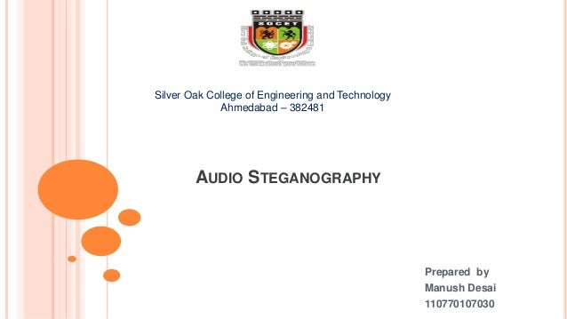 AUDIO STEGANOGRAPHY Prepared by Manush Desai 110770107030 Silver Oak College of Engineering and Technology Ahmedabad – 382...
