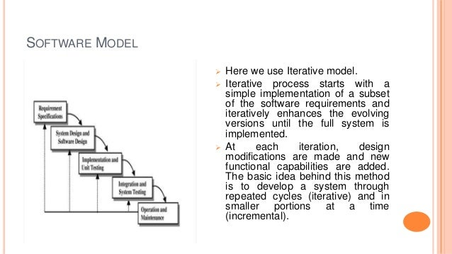 SOFTWARE MODEL  Here we use Iterative model.  Iterative process starts with a simple implementation of a subset of the s...