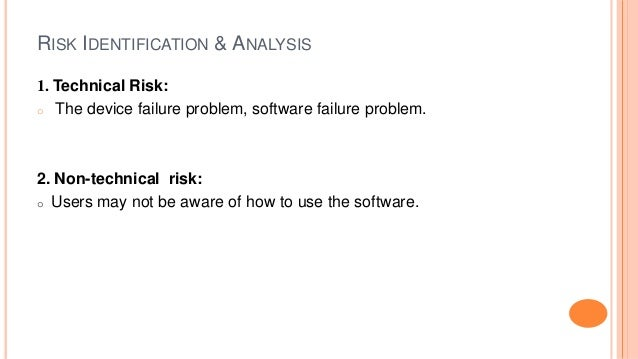 RISK IDENTIFICATION & ANALYSIS 1. Technical Risk: o The device failure problem, software failure problem. 2. Non-technical...
