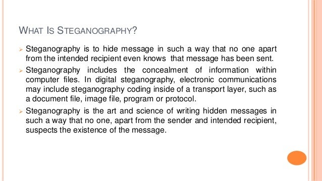 WHAT IS STEGANOGRAPHY?  Steganography is to hide message in such a way that no one apart from the intended recipient even...