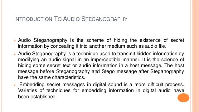 INTRODUCTION TO AUDIO STEGANOGRAPHY  Audio Steganography is the scheme of hiding the existence of secret information by c...