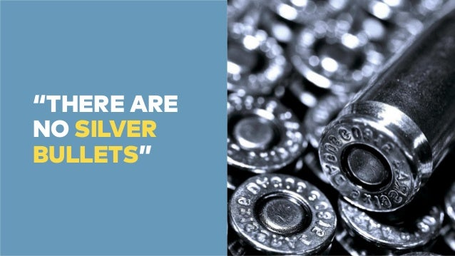 """""""THERE ARE  NO SILVER  BULLETS"""""""
