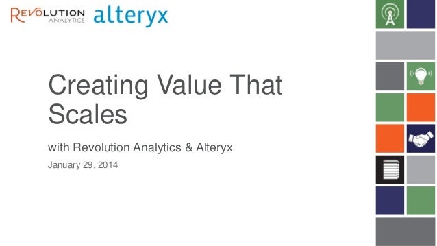 Creating Value That Scales with Revolution Analytics & Alteryx January 29, 2014