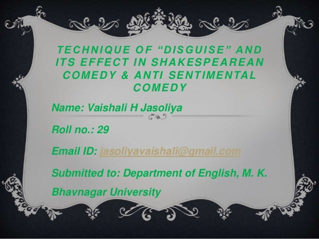 "T E C H N I Q U E O F "" D I S G U I S E "" A N D  ITS EFFECT IN SHAKESPEAREAN  COMEDY & ANTI SENTIMENTAL  COMEDY  Name: Vai..."