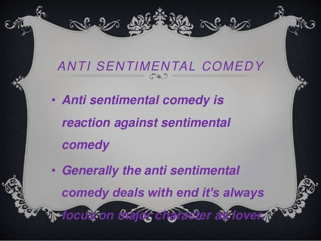 the rival as an anti sentimental To know how 'she stoops to conquer' is an anti – sentimental comedy, we must know what is sentimental and anti – sentimental comedy.