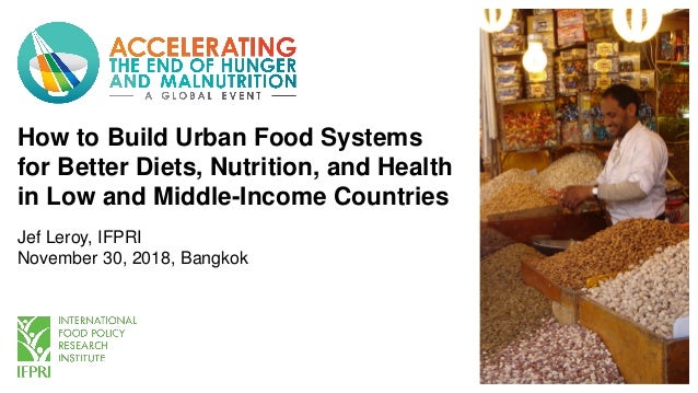 How to Build Urban Food Systems for Better Diets, Nutrition, and Health in Low and Middle-Income Countries Jef Leroy, IFPR...