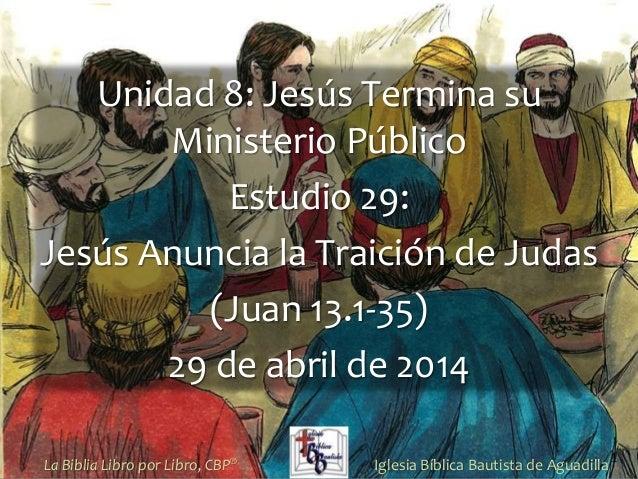 1 Unidad 8: Jesús Termina su Ministerio Público Estudio 29: Jesús Anuncia la Traición de Judas (Juan 13.1-35) 29 de abril ...