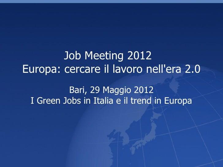 Job Meeting 2012Europa: cercare il lavoro nellera 2.0          Bari, 29 Maggio 2012 I Green Jobs in Italia e il trend in E...
