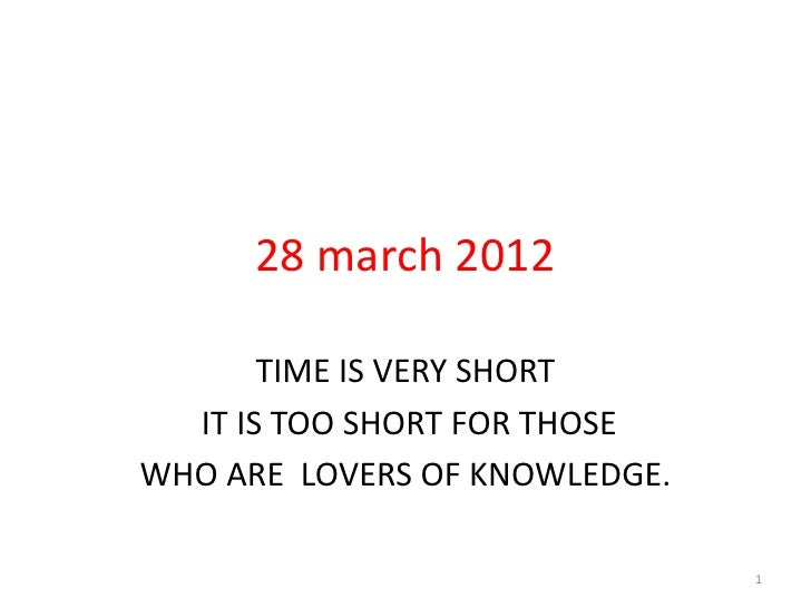 28 march 2012       TIME IS VERY SHORT  IT IS TOO SHORT FOR THOSEWHO ARE LOVERS OF KNOWLEDGE.                             ...