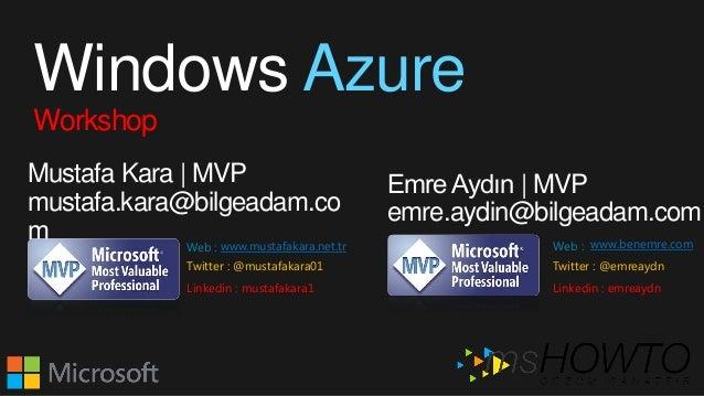 Windows Azure Workshop Mustafa Kara | MVP mustafa.kara@bilgeadam.co m Emre Aydın | MVP emre.aydin@bilgeadam.com www.mustaf...