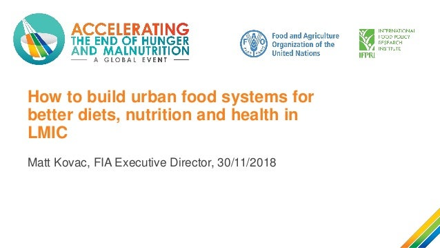 How to build urban food systems for better diets, nutrition and health in LMIC Matt Kovac, FIA Executive Director, 30/11/2...