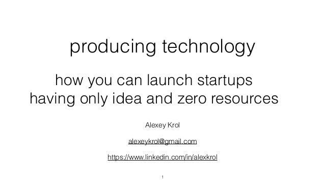 producing technology Alexey Krol alexeykrol@gmail.com https://www.linkedin.com/in/alexkrol how you can launch startups hav...