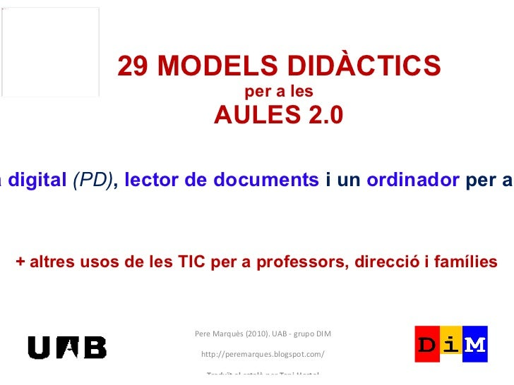 29 MODELS DIDÀCTICS per a les AULES 2.0 Pere Marquès (2010). UAB - grupo DIM http://peremarques.blogspot.com/ Traduït al c...