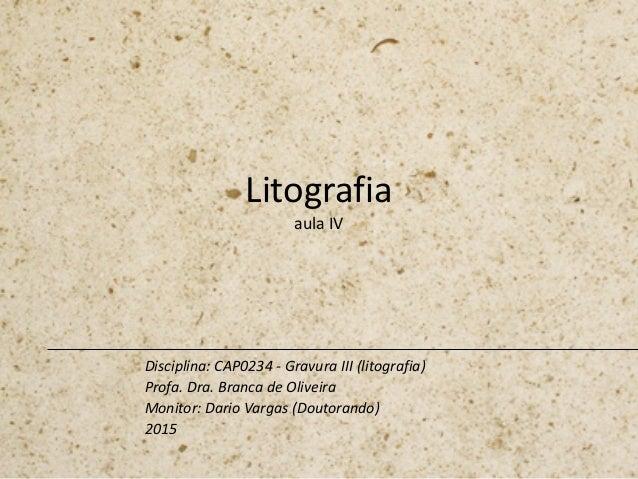 Litografia aula IV Disciplina: CAP0234 - Gravura III (litografia) Profa. Dra. Branca de Oliveira Monitor: Dario Vargas (Do...
