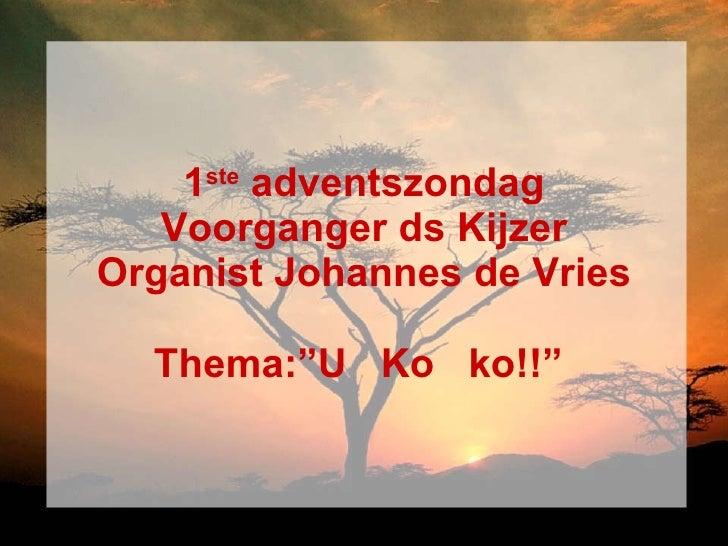 "1 ste  adventszondag Voorganger ds Kijzer Organist Johannes de Vries Thema:""U  Ko  ko!!"""
