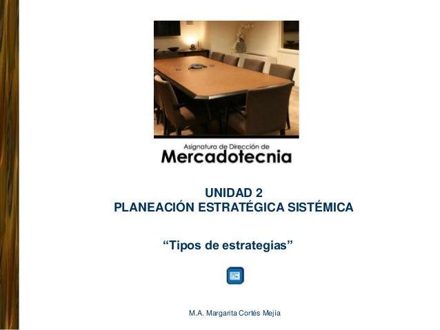 """UNIDAD 2 PLANEACIÓN ESTRATÉGICA SISTÉMICA """"Tipos de estrategias""""  M.A. Margarita Cortés Mejía"""