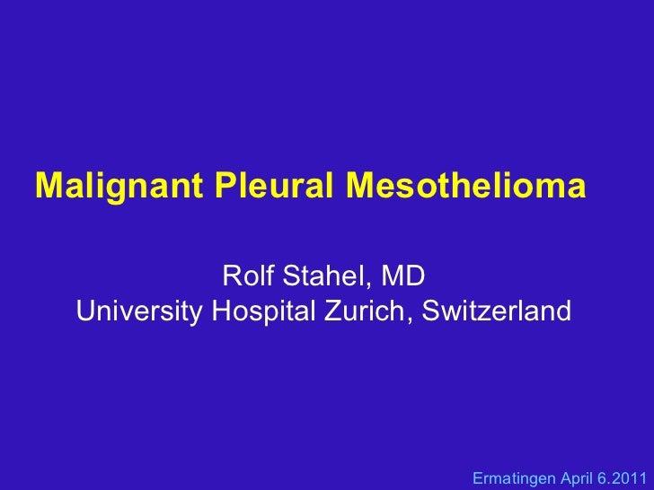Malignant Pleural Mesothelioma  Rolf Stahel, MD University Hospital Zurich, Switzerland Ermatingen April 6.2011