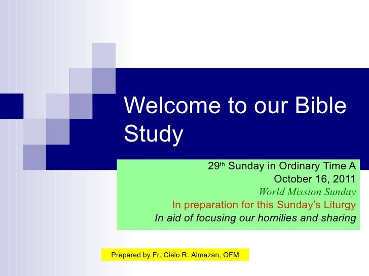 Welcome to our Bible Study 29 th  Sunday in Ordinary Time A October 16, 2011 World Mission Sunday In preparation for this ...