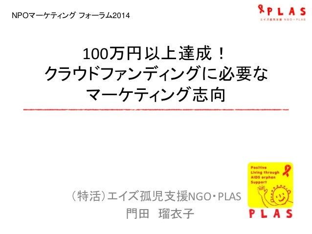 100万円以上達成! クラウドファンディングに必要な マーケティング志向 (特活)エイズ孤児支援NGO・PLAS 門田 瑠衣子 NPOマーケティング フォーラム2014