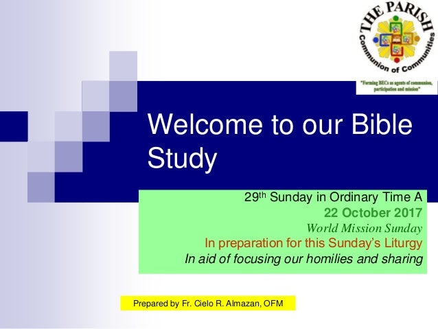 Welcome to our Bible Study 29th Sunday in Ordinary Time A 22 October 2017 World Mission Sunday In preparation for this Sun...