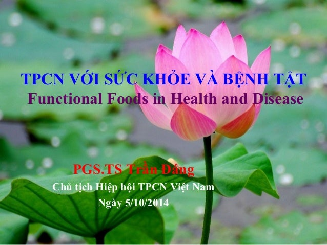 TPCN VỚI SỨC KHỎE VÀ BỆNH TẬT  Functional Foods in Health and Disease  PGS.TS Trần Đáng  Chủ tịch Hiệp hội TPCN Việt Nam  ...