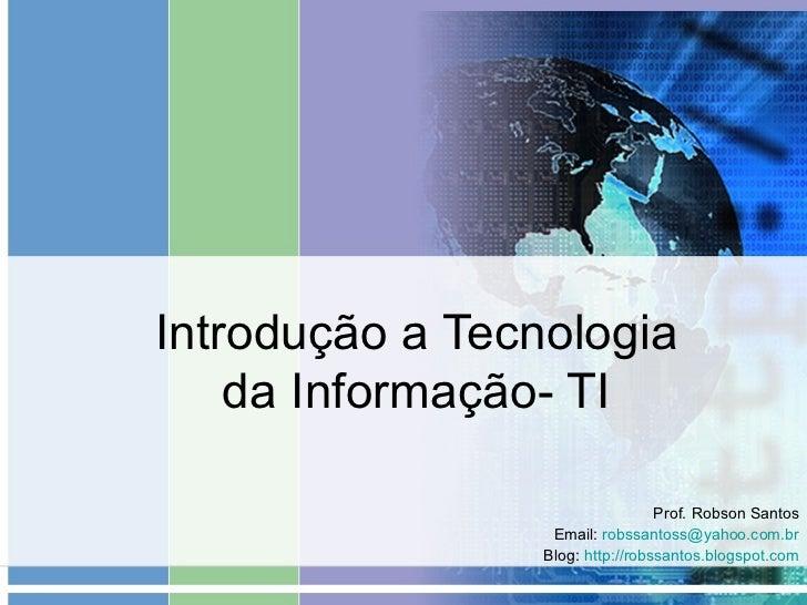Introdução a Tecnologia da Informação- TI Prof. Robson Santos Email:  [email_address] Blog:  http://robssantos.blogspot.co...