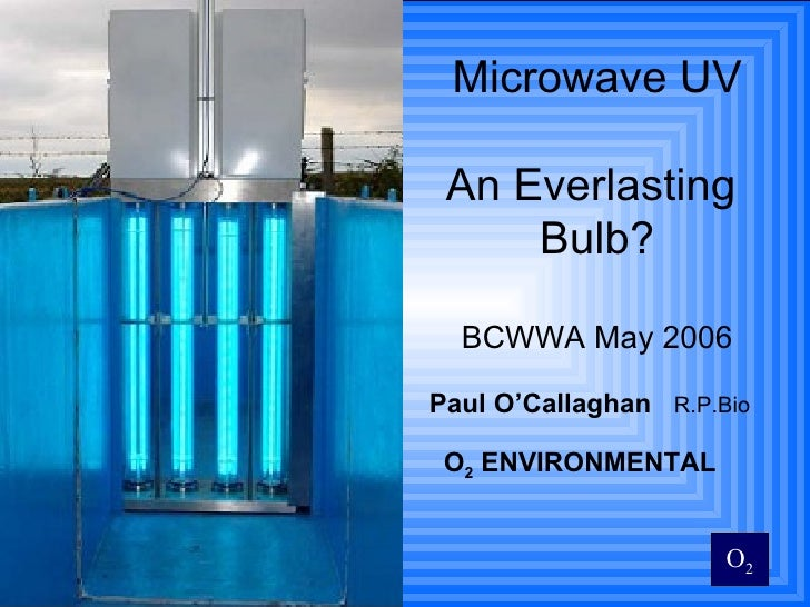 Microwave UV An Everlasting  Bulb? BCWWA May 2006 <ul><li>Paul O'Callaghan   R.P.Bio </li></ul><ul><li>O 2  ENVIRONMENTAL ...