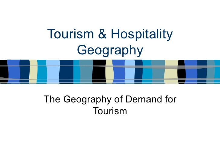 Tourism & Hospitality Geography The Geography of Demand for Tourism