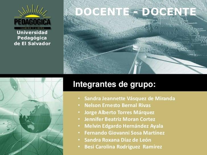 DOCENTE - DOCENTE Universidad Pedagógicade El Salvador                 Integrantes de grupo:                  •   Sandra J...