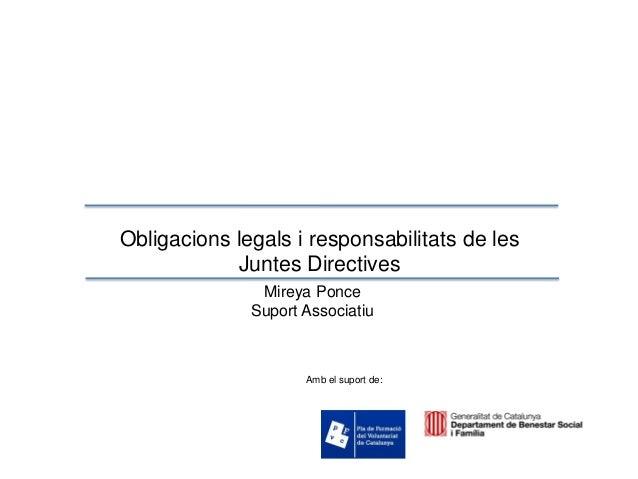 Obligacions legals i responsabilitats de les Juntes Directives Mireya Ponce Suport Associatiu Amb el suport de:
