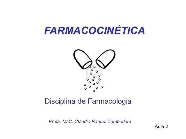 FARMACOCINÉTICA Profa. MsC. Cláudia Raquel Zamberlam Disciplina de Farmacologia  Aula 2